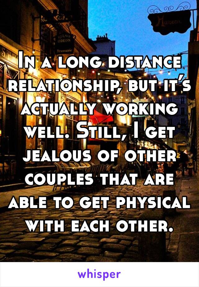 In a long distance relationship, but it's actually working well. Still, I get jealous of other couples that are able to get physical with each other.
