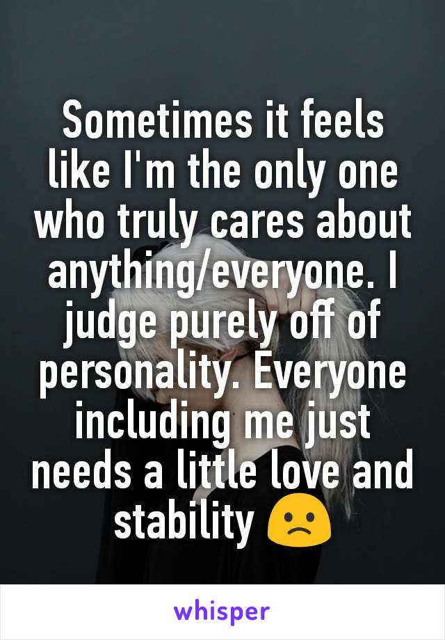 Sometimes it feels like I'm the only one who truly cares about anything/everyone. I judge purely off of personality. Everyone including me just needs a little love and stability 🙁