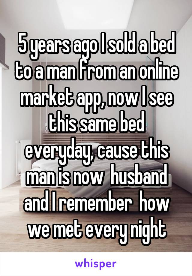 5 years ago I sold a bed to a man from an online market app, now I see this same bed everyday, cause this man is now  husband and I remember  how we met every night