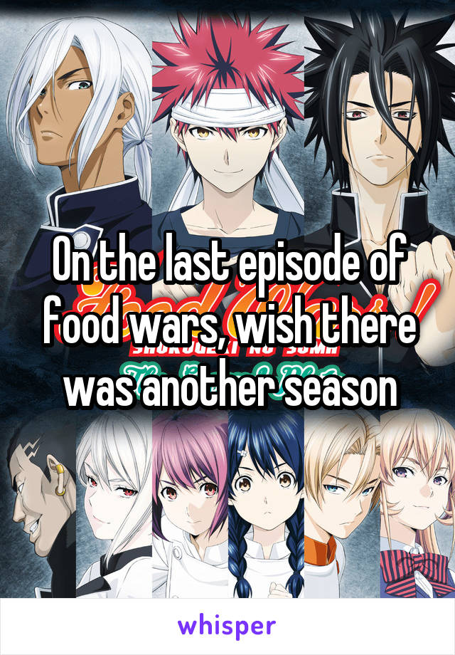 On the last episode of food wars, wish there was another season