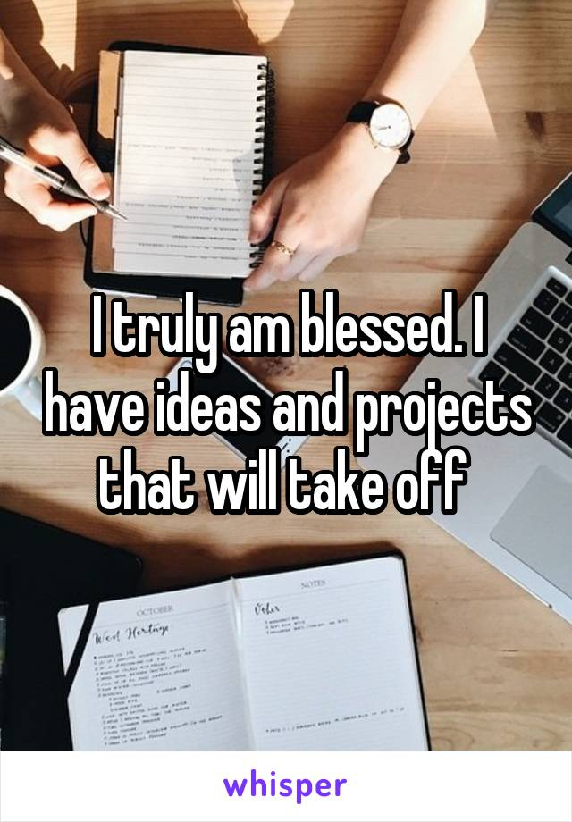 I truly am blessed. I have ideas and projects that will take off