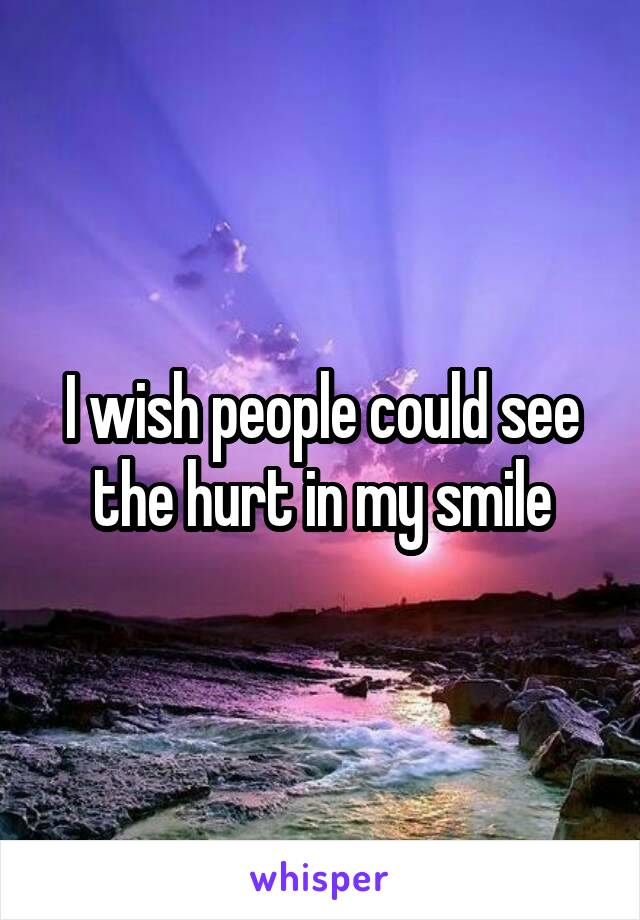 I wish people could see the hurt in my smile