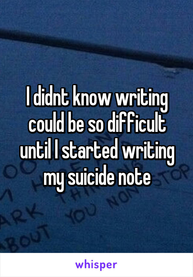 I didnt know writing could be so difficult until I started writing my suicide note