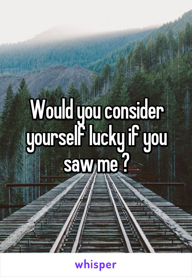 Would you consider yourself lucky if you saw me ?