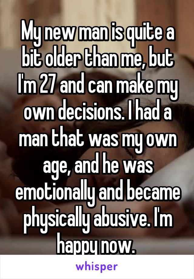 My new man is quite a bit older than me, but I'm 27 and can make my own decisions. I had a man that was my own age, and he was emotionally and became physically abusive. I'm happy now.