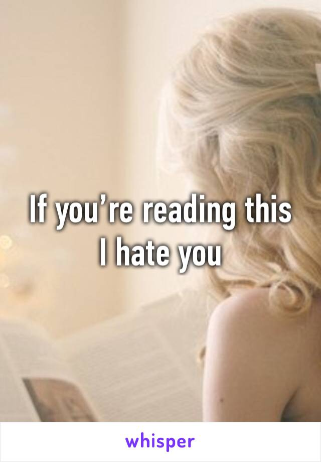 If you're reading this I hate you