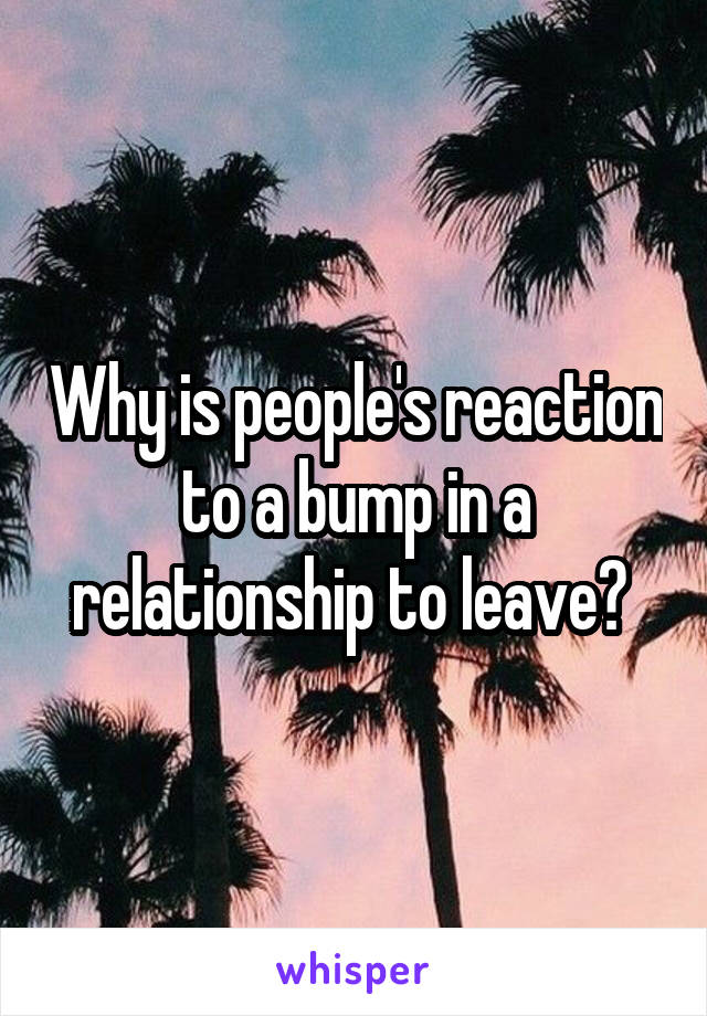 Why is people's reaction to a bump in a relationship to leave?