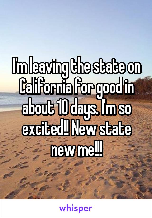 I'm leaving the state on California for good in about 10 days. I'm so excited!! New state new me!!!