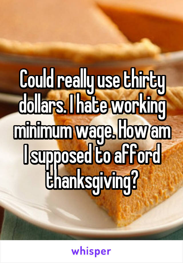 Could really use thirty dollars. I hate working minimum wage. How am I supposed to afford thanksgiving?