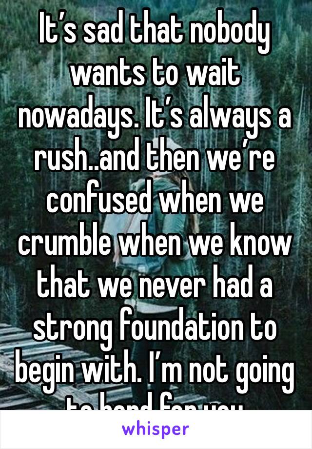 It's sad that nobody wants to wait nowadays. It's always a rush..and then we're confused when we crumble when we know that we never had a strong foundation to begin with. I'm not going to bend for you