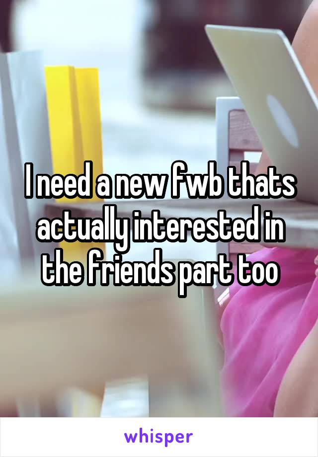 I need a new fwb thats actually interested in the friends part too