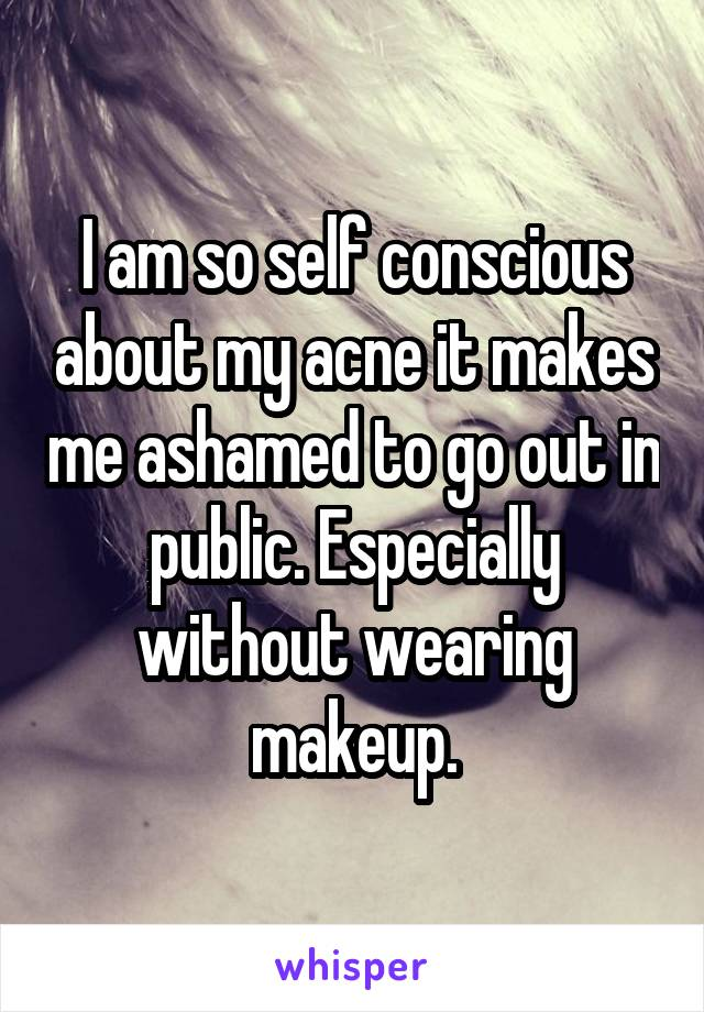 I am so self conscious about my acne it makes me ashamed to go out in public. Especially without wearing makeup.