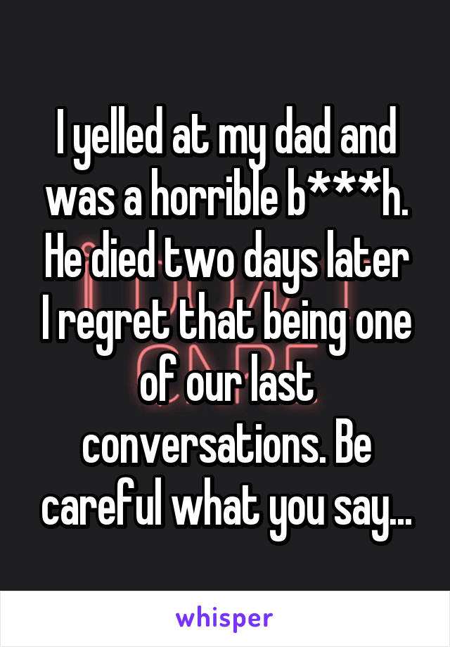 I yelled at my dad and was a horrible b***h. He died two days later I regret that being one of our last conversations. Be careful what you say...