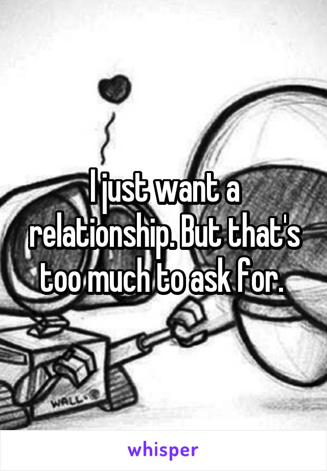 I just want a relationship. But that's too much to ask for.