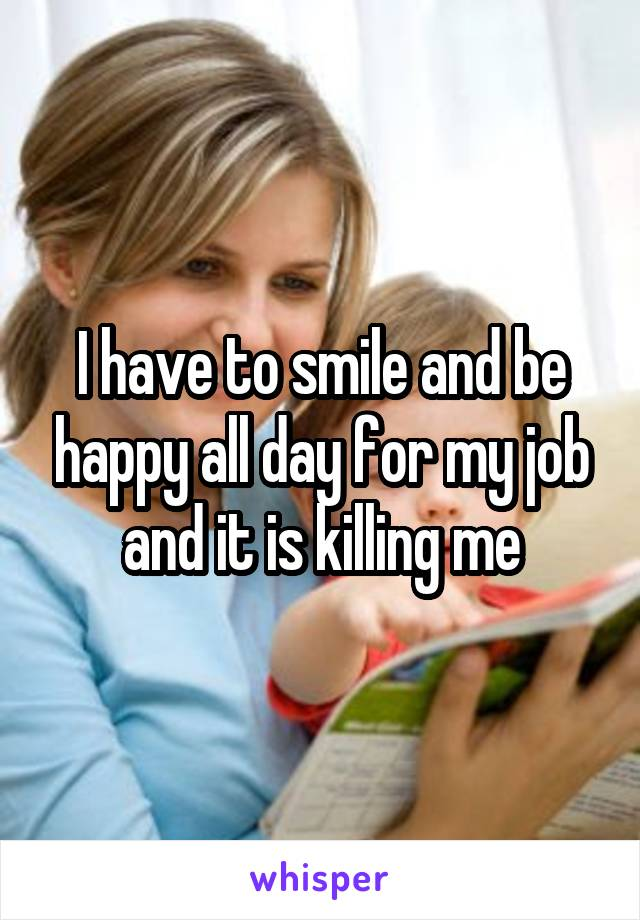 I have to smile and be happy all day for my job and it is killing me