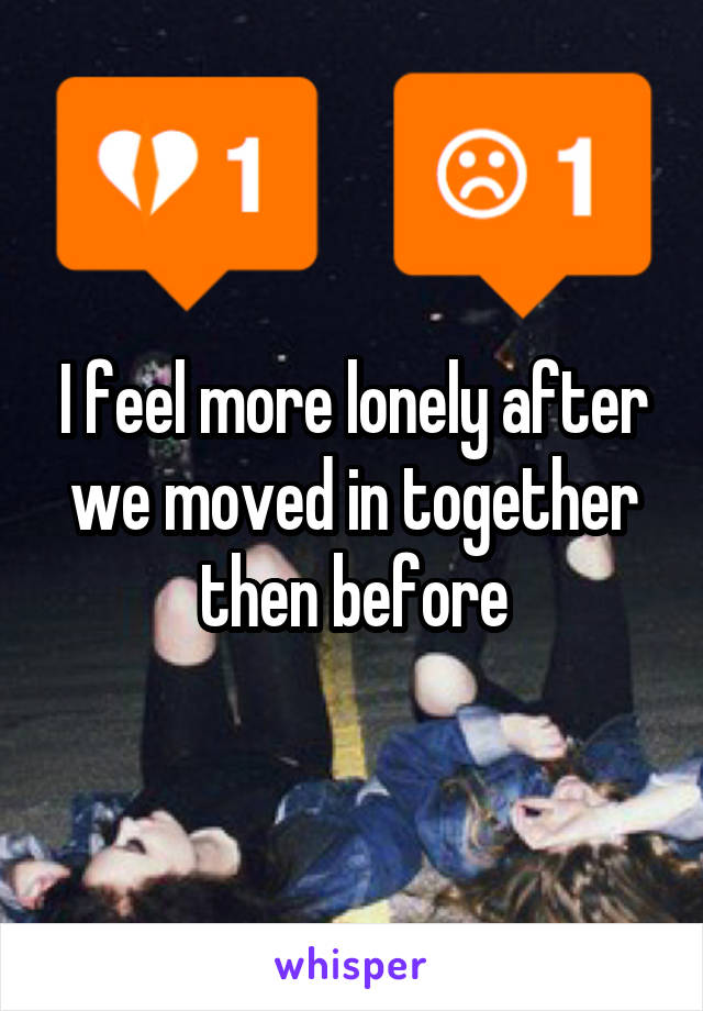 I feel more lonely after we moved in together then before
