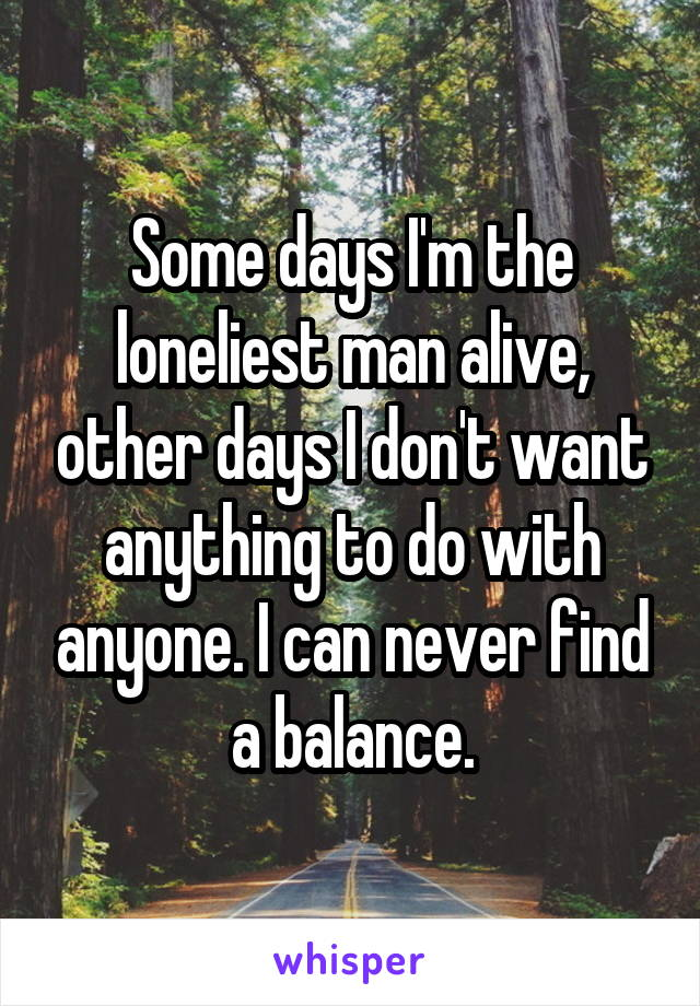 Some days I'm the loneliest man alive, other days I don't want anything to do with anyone. I can never find a balance.