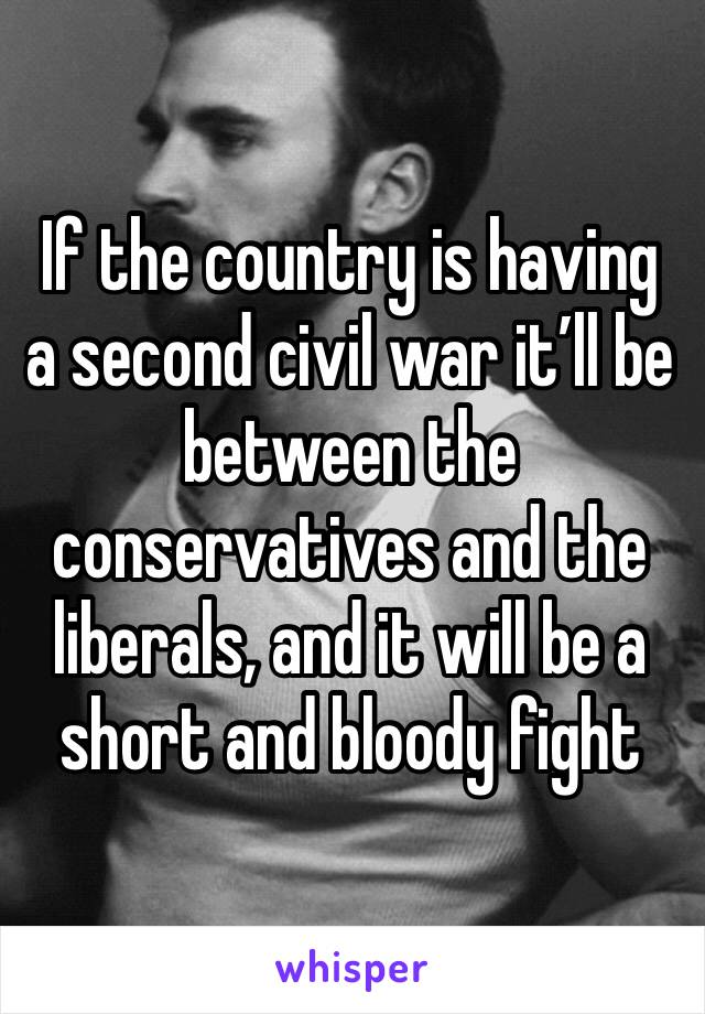 If the country is having a second civil war it'll be between the conservatives and the liberals, and it will be a short and bloody fight