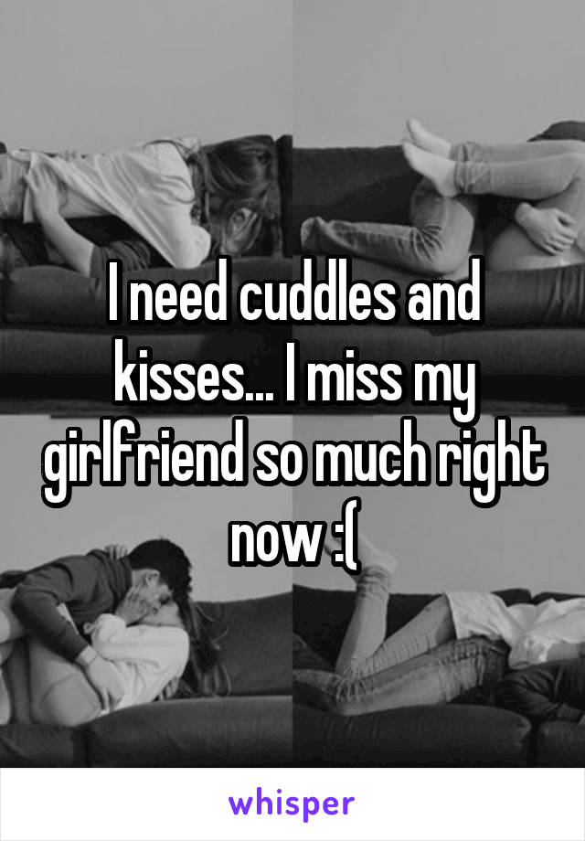 I need cuddles and kisses... I miss my girlfriend so much right now :(