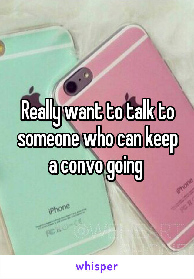 Really want to talk to someone who can keep a convo going