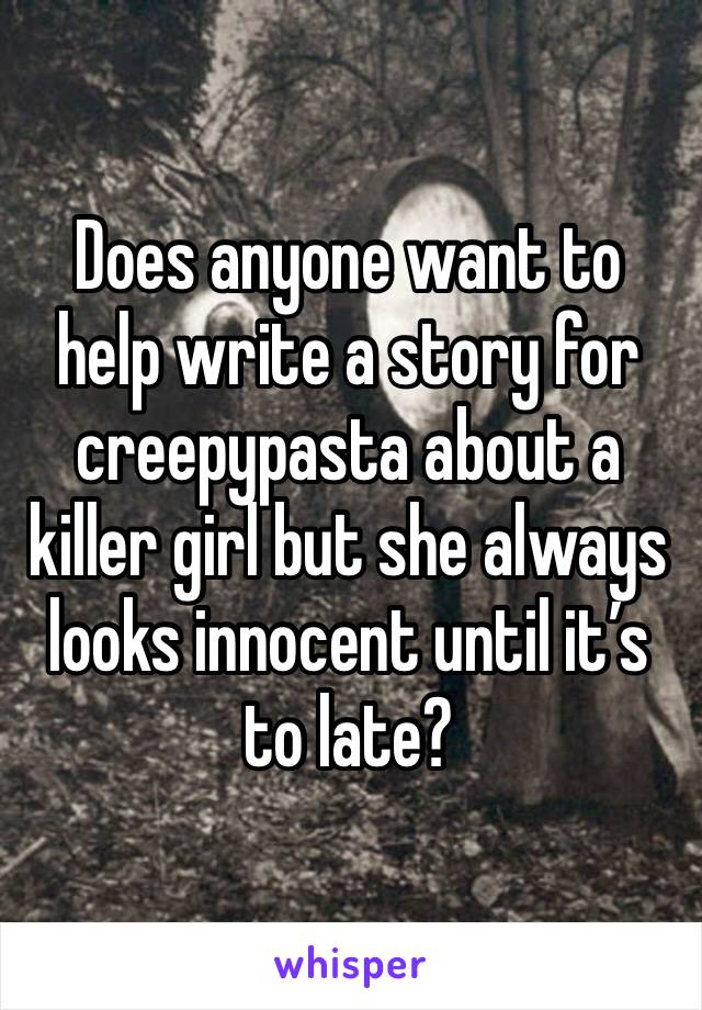 Does anyone want to help write a story for creepypasta about a killer girl but she always looks innocent until it's to late?