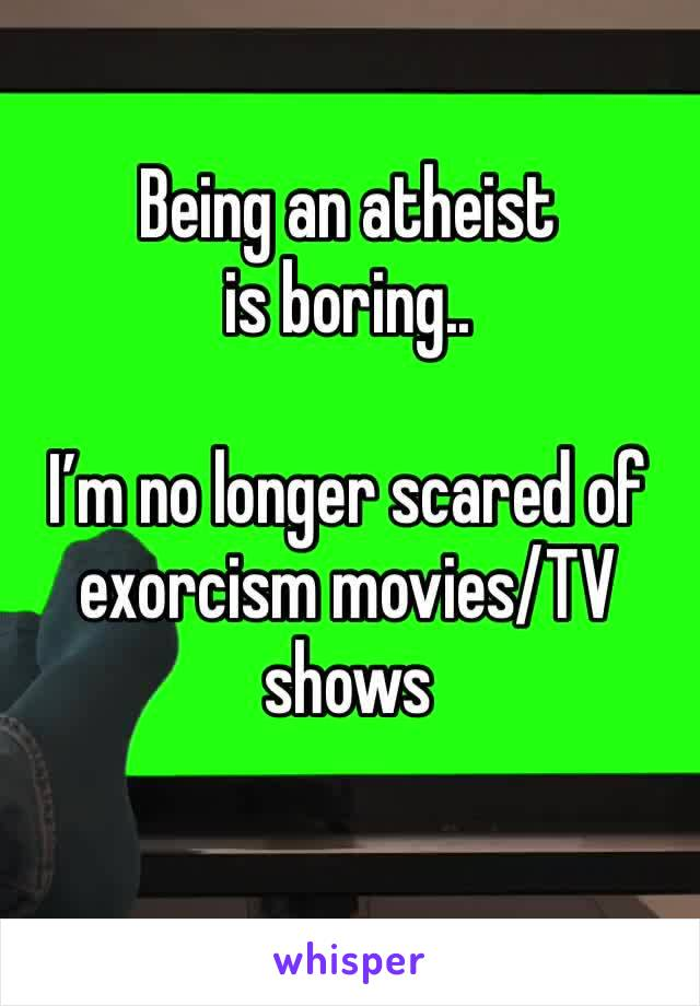 Being an atheist is boring..  I'm no longer scared of exorcism movies/TV shows