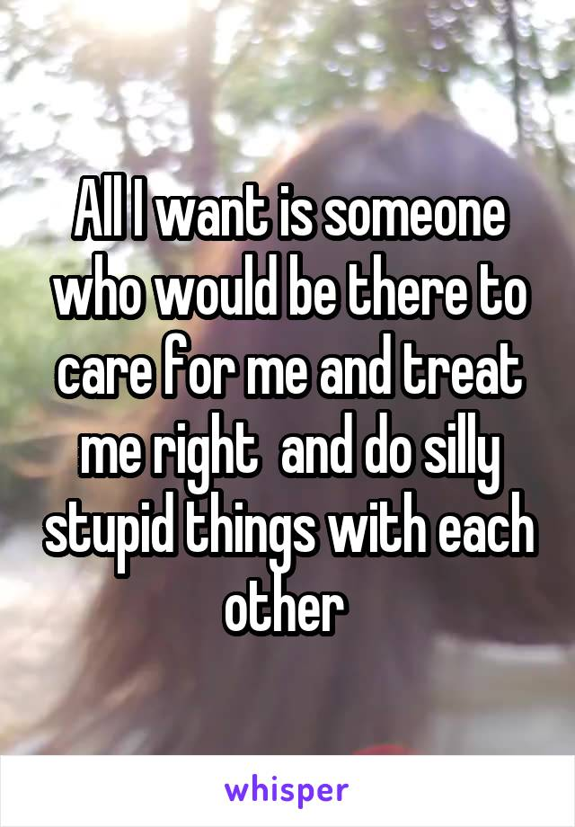 All I want is someone who would be there to care for me and treat me right  and do silly stupid things with each other