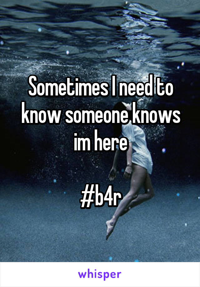Sometimes I need to know someone knows im here  #b4r