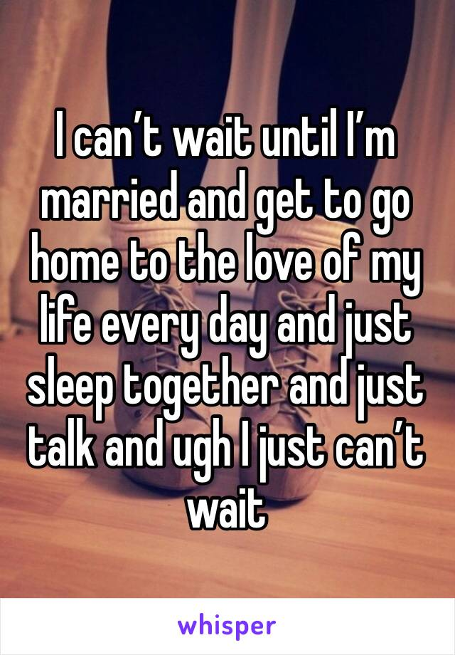 I can't wait until I'm married and get to go home to the love of my life every day and just sleep together and just talk and ugh I just can't wait