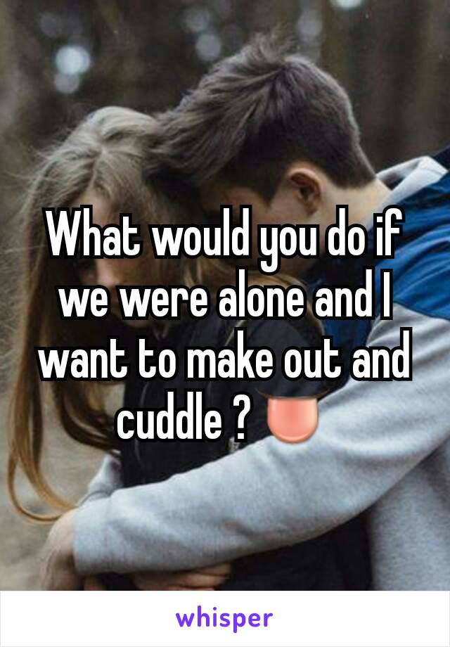 What would you do if we were alone and I want to make out and cuddle ?👅