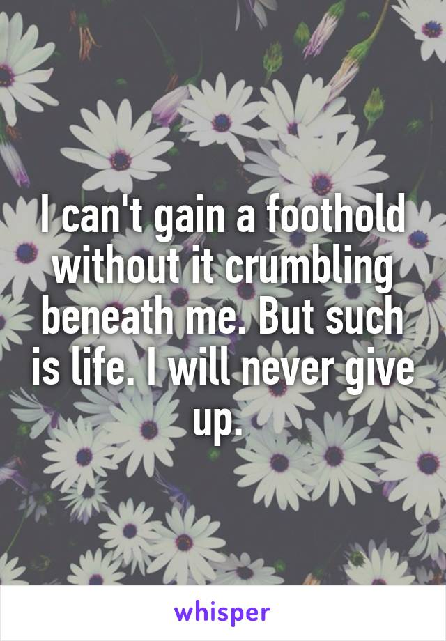 I can't gain a foothold without it crumbling beneath me. But such is life. I will never give up.