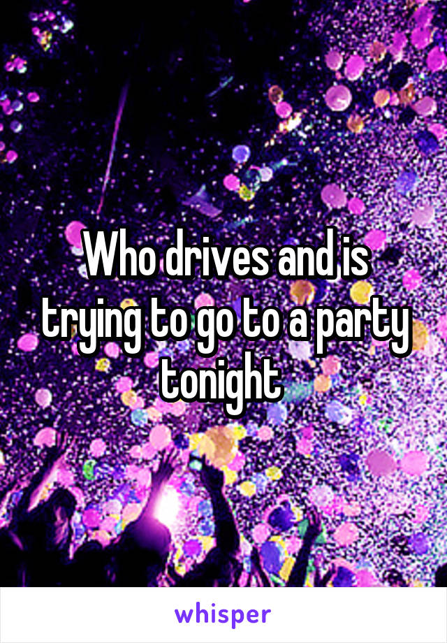 Who drives and is trying to go to a party tonight