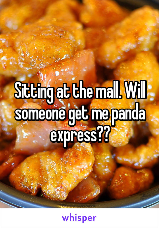 Sitting at the mall. Will someone get me panda express??