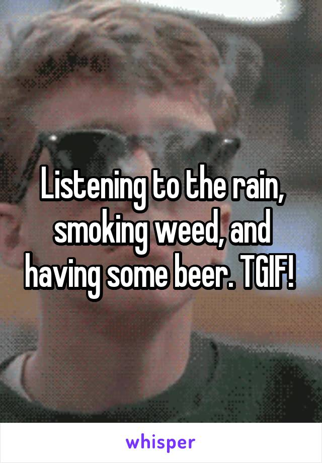 Listening to the rain, smoking weed, and having some beer. TGIF!