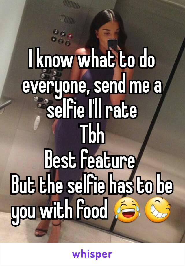 I know what to do everyone, send me a selfie I'll rate Tbh Best feature  But the selfie has to be you with food 😂😆
