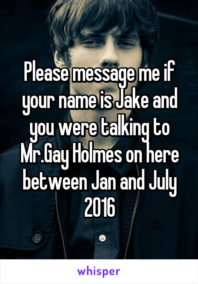 Please message me if your name is Jake and you were talking to Mr.Gay Holmes on here between Jan and July 2016