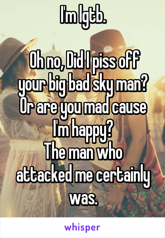 I'm lgtb.   Oh no, Did I piss off your big bad sky man? Or are you mad cause I'm happy? The man who attacked me certainly was.