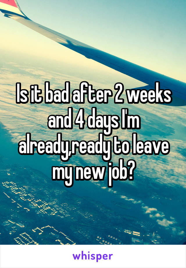Is it bad after 2 weeks and 4 days I'm already,ready to leave my new job?