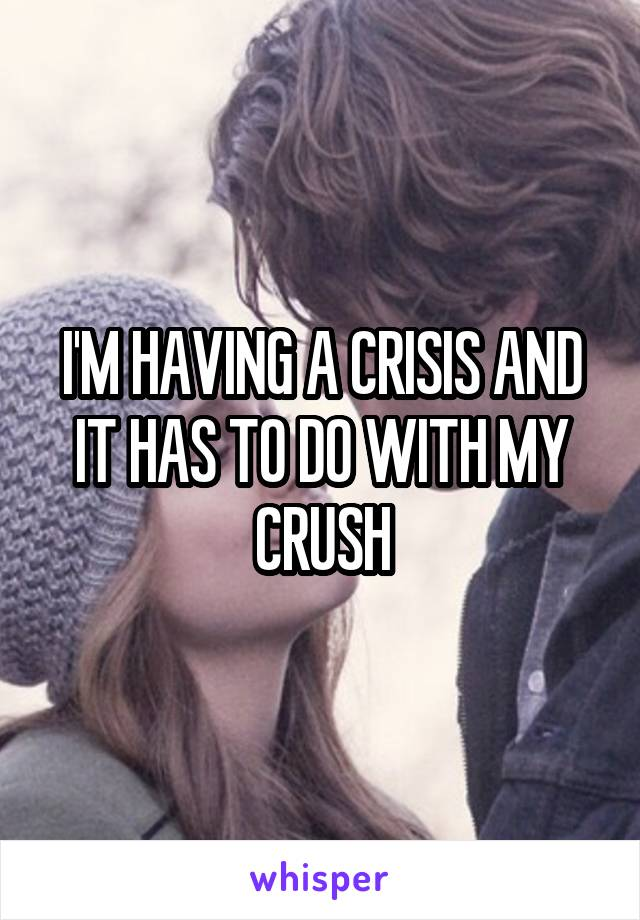 I'M HAVING A CRISIS AND IT HAS TO DO WITH MY CRUSH