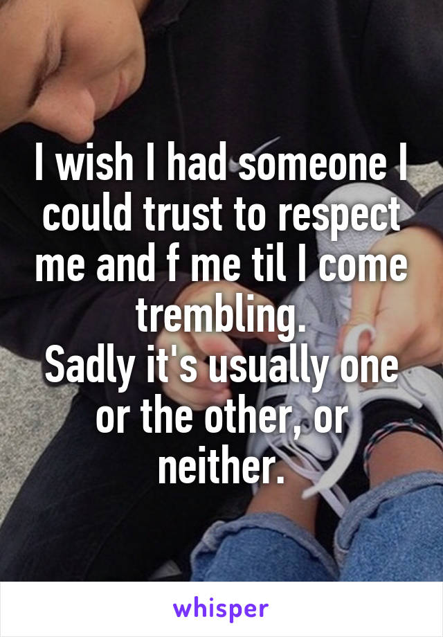 I wish I had someone I could trust to respect me and f me til I come trembling. Sadly it's usually one or the other, or neither.