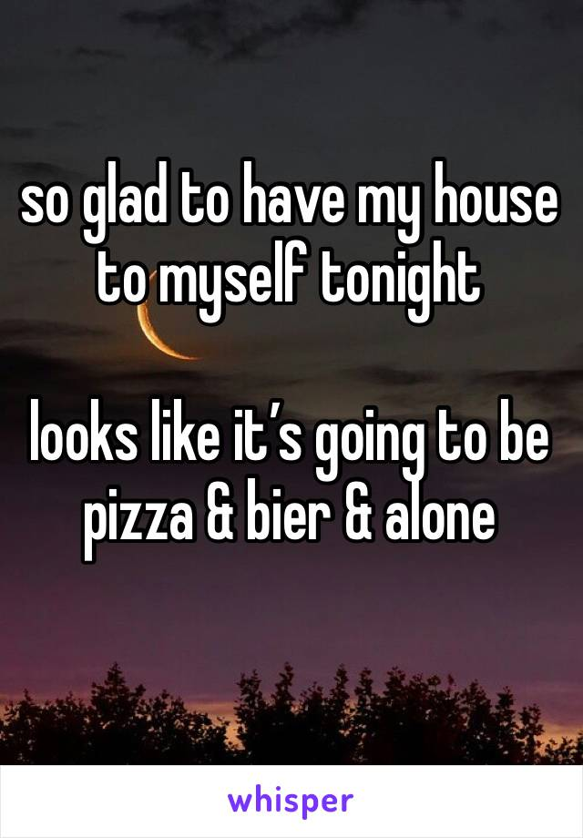 so glad to have my house to myself tonight  looks like it's going to be pizza & bier & alone