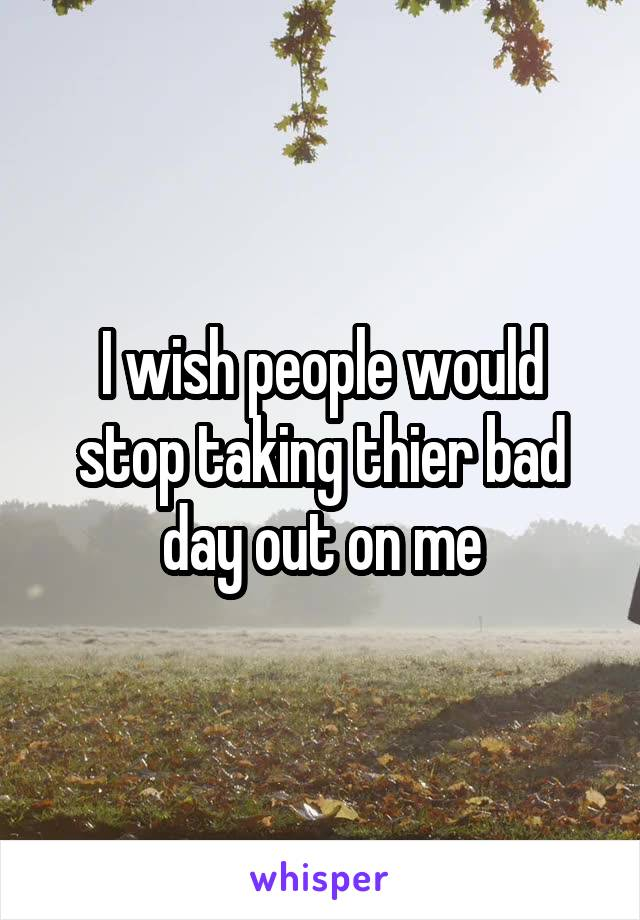 I wish people would stop taking thier bad day out on me