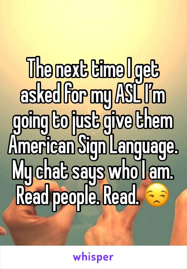 The next time I get asked for my ASL I'm going to just give them American Sign Language. My chat says who I am. Read people. Read. 😒