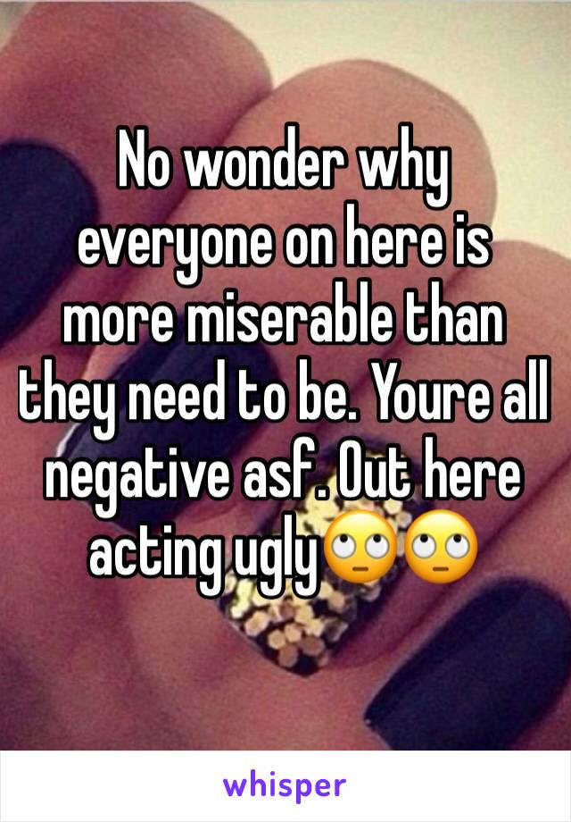 No wonder why everyone on here is more miserable than they need to be. Youre all negative asf. Out here acting ugly🙄🙄