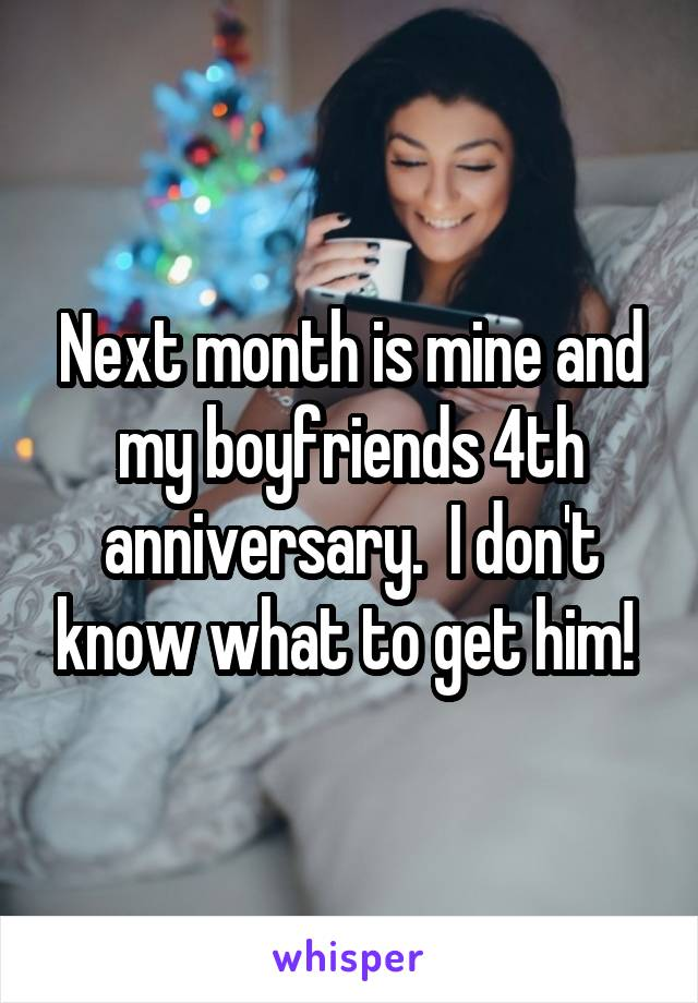 Next month is mine and my boyfriends 4th anniversary.  I don't know what to get him!
