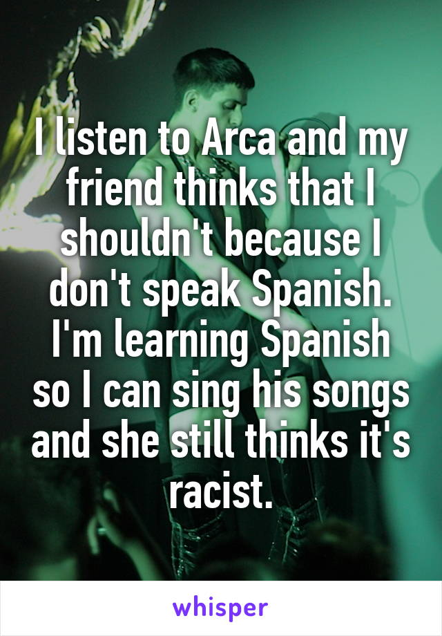 I listen to Arca and my friend thinks that I shouldn't because I don't speak Spanish. I'm learning Spanish so I can sing his songs and she still thinks it's racist.