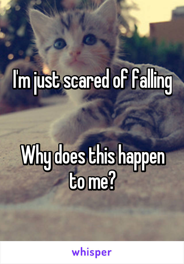 I'm just scared of falling   Why does this happen to me?
