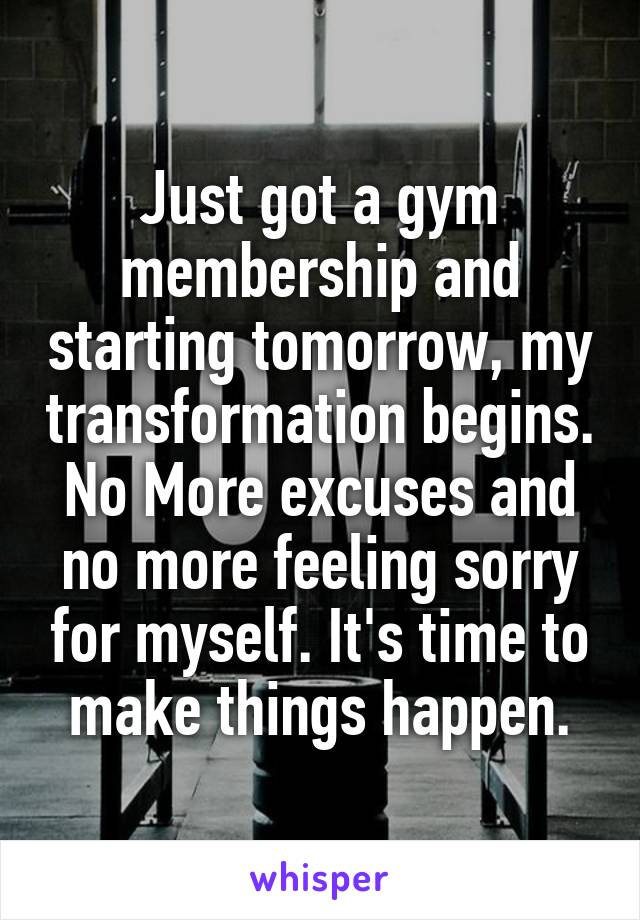 Just got a gym membership and starting tomorrow, my transformation begins. No More excuses and no more feeling sorry for myself. It's time to make things happen.