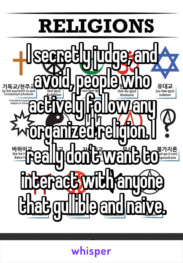 I secretly judge, and avoid, people who actively follow any organized religion. I really don't want to interact with anyone that gullible and naive.