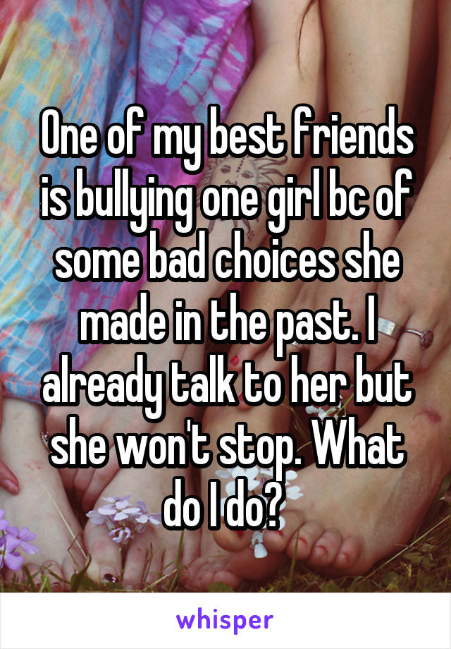 One of my best friends is bullying one girl bc of some bad choices she made in the past. I already talk to her but she won't stop. What do I do?